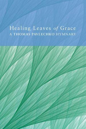 Healing Leaves of Grace : A Thomas Pavlechko Hymnary