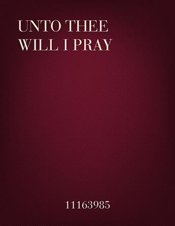 Unto Thee Will I Pray